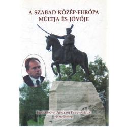A Szabad Közép-Európa múltja és jövője. ( Emlékkötet Andrzej Przewoznik tiszteletére )