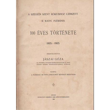 A szegdi Szent Rókushoz czimzett R. Kath. plébánia 100 éves története 1805-1905