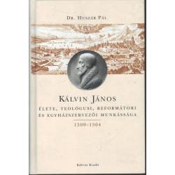 Kálvin János élete, teológusi, reformátori és egyházszervezői munkássága